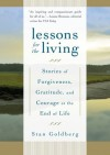 Lessons for the Living: Stories of Forgiveness, Gratitude, and Courage at the End of Life - Stan Goldberg