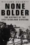 None Bolder: The History of the 51st Highland Division - Richard Doherty