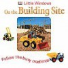 Little Windows: On The Building site: Follow the busy machines - Dawn Sirett