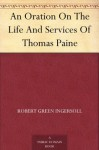 An Oration On The Life And Services Of Thomas Paine - Robert G. Ingersoll