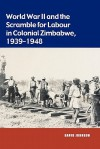 World War II and the Scramble for Labour in Colonial Zimbabwe, 1939-1948 - David Johnson