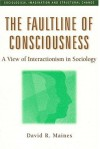The Faultline of Consciousness: A View of Interactionism in Sociology - David R. Maines