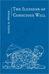 The Illusion of Conscious Will - Daniel M. Wegner
