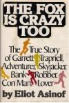 The Fox Is Crazy, Too: The True Story of Garrett Trapnell, Adventurer, Skyjacker, Bank Robber, Con Man, Lover - Eliot Asinof