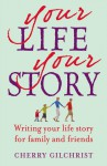Your Life Your Story: Writing Your Life Story for Family and Friends - Cherry Gilchrist