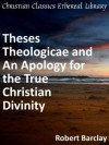 Theses Theologicae and An Apology for the True Christian Divinity - Enhanced Version - Robert Barclay