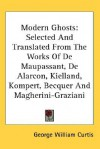 Modern Ghosts: Selected and Translated from the Works of de Maupassant, de Alarcon, Kielland, Kompert, Becquer and Magherini-Graziani - George William Curtis
