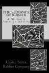 The Romance of Rubber: A Distinctly American Industry - United States Rubber Company, John Martin