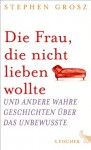 Die Frau, die nicht lieben wollte: Und andere wahre Geschichten über das Unbewusste (German Edition) - Stephen Grosz, Bernhard Robben