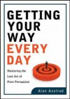 Getting Your Way Every Day: Mastering the Lost Art of Pure Persuasion - Alan Axelrod