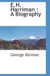 E.H. Harriman: A Biography - George Kennan