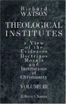 Theological Institutes: Or a View of the Evidences, Doctrines, Morals, and Institutions of Christianity. Volume 3 - Richard Watson