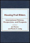 Housing Frail Elders: International Policies, Perspectives, and Prospects - Jon Pynoos