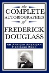 The Complete Autobiographies of Frederick Douglas: (An African American Heritage Book) - Frederick Douglass