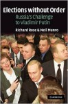 Elections Without Order: Russia's Challenge to Vladimir Putin - Richard Rose, Neil Munro