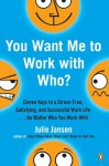 You Want Me to Work with Who?: Eleven Keys to a Stress-Free, Satisfying, and Successful Work Life . . . No Matter Who You Work With - Julie Jansen