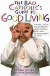 The Bad Catholic's Guide to Good Living: A Loving Look at the Lighter Side of Catholic Faith, with Recipes for Feasts and Fun - John Zmirak, Denise Matychowiak