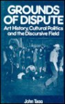 Grounds Of Dispute: Art History, Cultural Politics and the Discursive Field - John Tagg