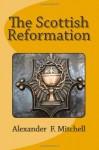 The Scottish Reformation - Alexander F. Mitchell, Tom Thomas