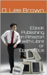 Writing and Publishing E-books on Amazon: With Word, Libre, or Open Ofiice - D. Lee Brown