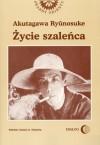 Życie szaleńca i inne opowiadania - Ryūnosuke Akutagawa, Mikołaj Melanowicz, Bożena Kukuc, Wiesław Kotański, Krystyna Okazaki