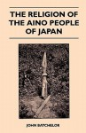 The Religion of the Aino People of Japan - John Batchelor