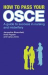 How to Pass Your OSCE: A Guide to Success in Nursing and Midwifery - Jacqueline Bloomfield, Anne Pegram, Carys Jones