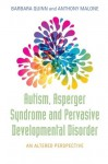Autism, Asperger Syndrome and Pervasive Development Disorder: An Altered Perspective - Barbara Quinn, Anthony Malone