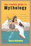 The Friendly Guide to Mythology: A Mortal's Companion to the Fantastical Realm of Gods Goddesses Monsters Heroes - Nancy Hathaway