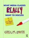 What Media Classes Really Want to Discuss: A Student Guide - Greg M. Smith