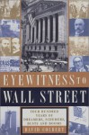 Eyewitness to Wall Street: 400 Years of Dreamers, Schemers, Busts and Booms - David Colbert