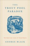 The Trout Pool Paradox: The American Lives of Three Rivers - George Black