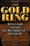 The Gold Ring: Jim Fisk, Jay Gould, and Black Friday, 1869 - Kenneth D. Ackerman