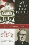 We Hold These Truths: Catholic Reflections on the American Proposition (A Sheed & Ward Classic) - John Courtney Murray, Peter Augustine Lawler