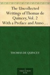 The Uncollected Writings of Thomas de Quincey, Vol. 2 With a Preface and Annotations by James Hogg - Thomas de Quincey, James Hogg