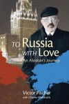 To Russia with Love: An Alaskan's Journey - Victor Fischer