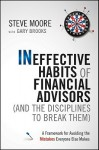 Ineffective Habits of Financial Advisors (and the Disciplines to Break Them): A Framework for Avoiding the Mistakes Everyone Else Makes - Steve Moore, Gary Brooks