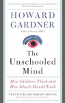 The Unschooled Mind: How Children Think and How Schools Should Teach - Howard Gardner