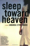 Sleep Toward Heaven - Amanda Eyre Ward