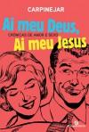 Ai Meu Deus, Ai Meu Jesus - Crônicas de Amor e Sexo - Fabrício Carpinejar