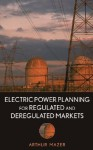 Electric Power Planning for Regulated and Deregulated Markets - Arthur Mazer