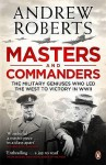 Masters and Commanders: The Military Geniuses Who Led the West to Victory in World War II - Andrew Roberts