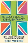 Is God Still an Englishman?: How We Lost Our Faith (But Found New Soul - Cole Moreton