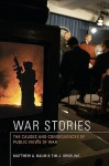 War Stories: The Causes and Consequences of Public Views of War - Matthew A. Baum, Tim J. Groeling