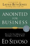 Anointed for Business: How to Use Your Influence in the Marketplace to Change the World - Ed Silvoso