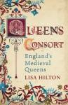 Queens Consort: England's Medieval Queens - Lisa Hilton
