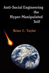 Anti-Social Engineering the Hyper-Manipulated Self - Brian Taylor