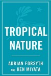 Tropical Nature: Life and Death in the Rain Forests of Central and - Adrian Forsyth, Ken Miyata