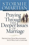 Praying Through the Deeper Issues of Marriage: Protecting Your Relationship So It Will Last a Lifetime - Stormie Omartian