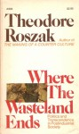 Where the Wasteland Ends: Politics and Transcendence in Postindustrial Society - Theodore Roszak